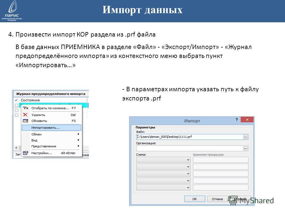 Импорт данных 4. Произвести импорт КОР раздела из.prf файла В базе данных ПРИЕМНИКА в разделе «Файл» - «Экспорт/Импорт» - «Журнал предопределённого импорта» из контекстного меню выбрать пункт «Импортировать…» - В параметрах импорта указать путь к фай
