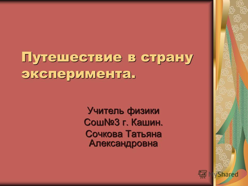Путешествие в страну эксперимента. Учитель физики Сош 3 г. Кашин. Сочкова Татьяна Александровна