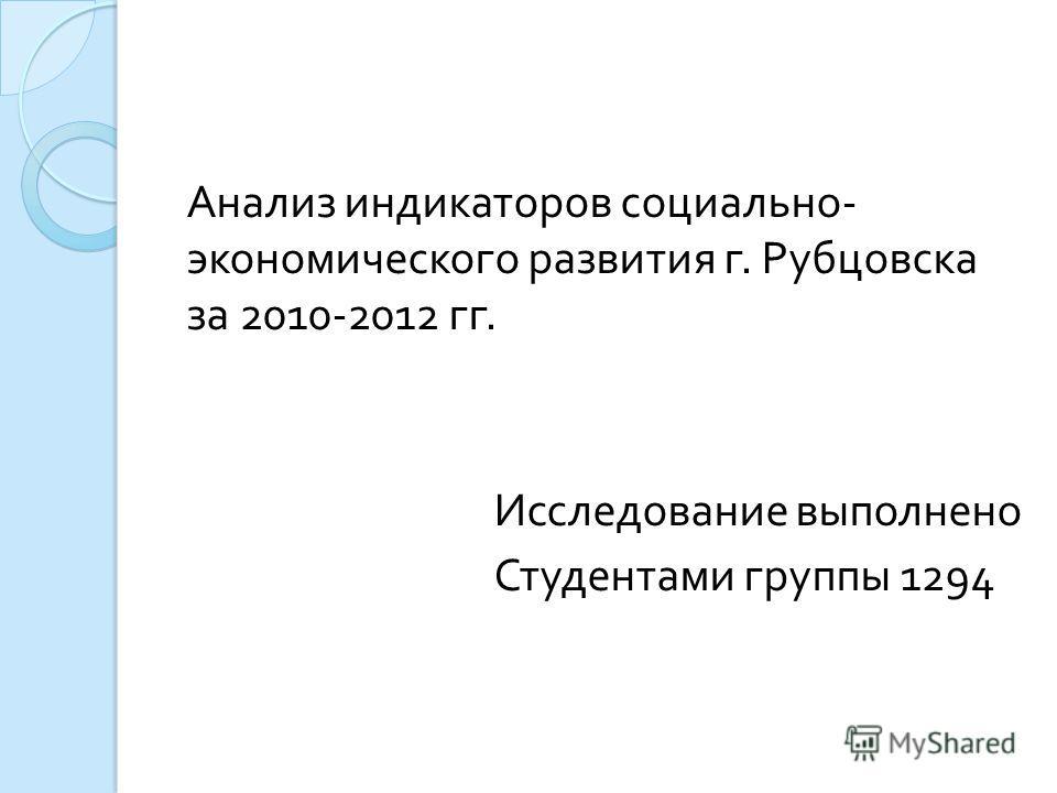 Анализ индикаторов социально - экономического развития г. Рубцовска за 2010-2012 гг. Исследование выполнено Студентами группы 1294
