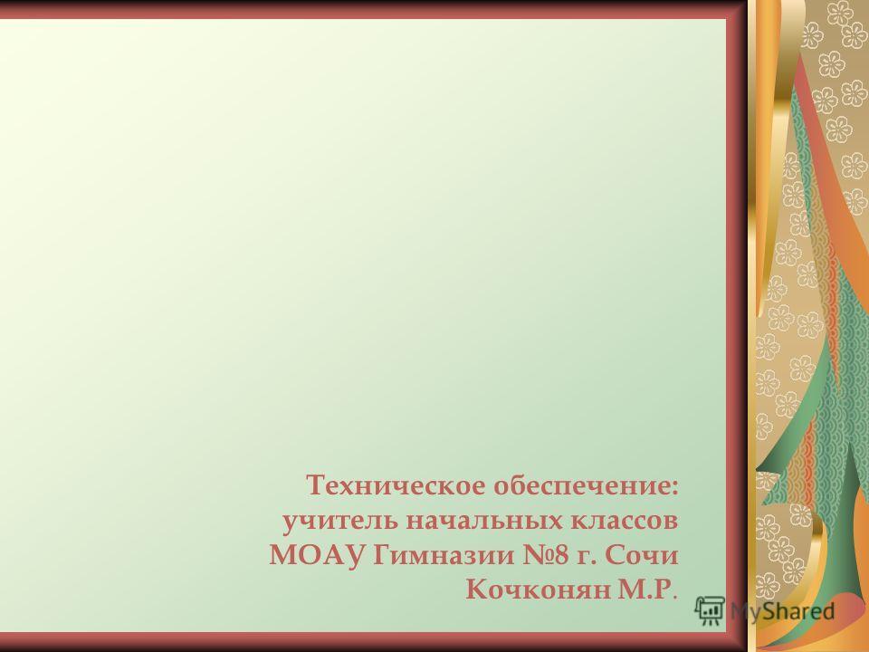 Техническое обеспечение: учитель начальных классов МОАУ Гимназии 8 г. Сочи Кочконян М.Р.
