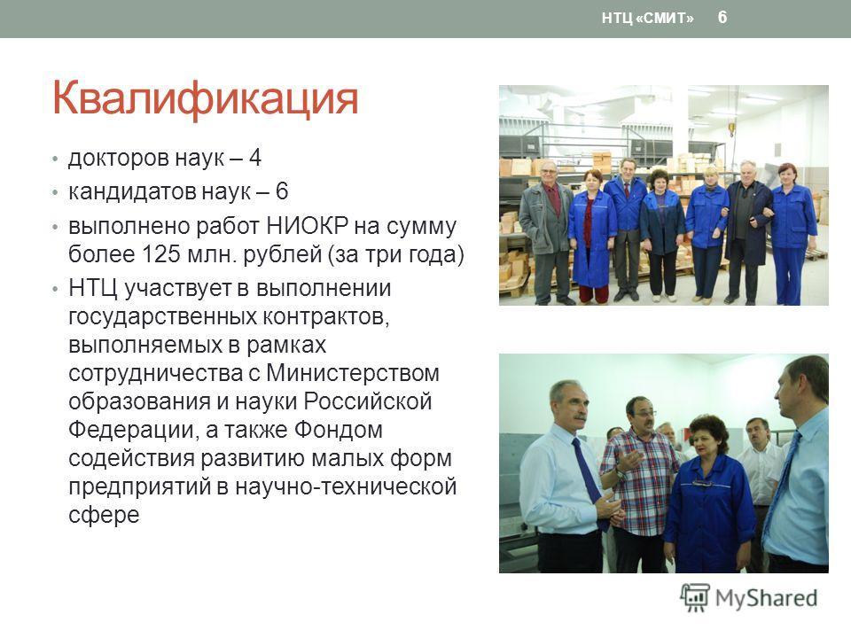 Квалификация докторов наук – 4 кандидатов наук – 6 выполнено работ НИОКР на сумму более 125 млн. рублей (за три года) НТЦ участвует в выполнении государственных контрактов, выполняемых в рамках сотрудничества с Министерством образования и науки Росси