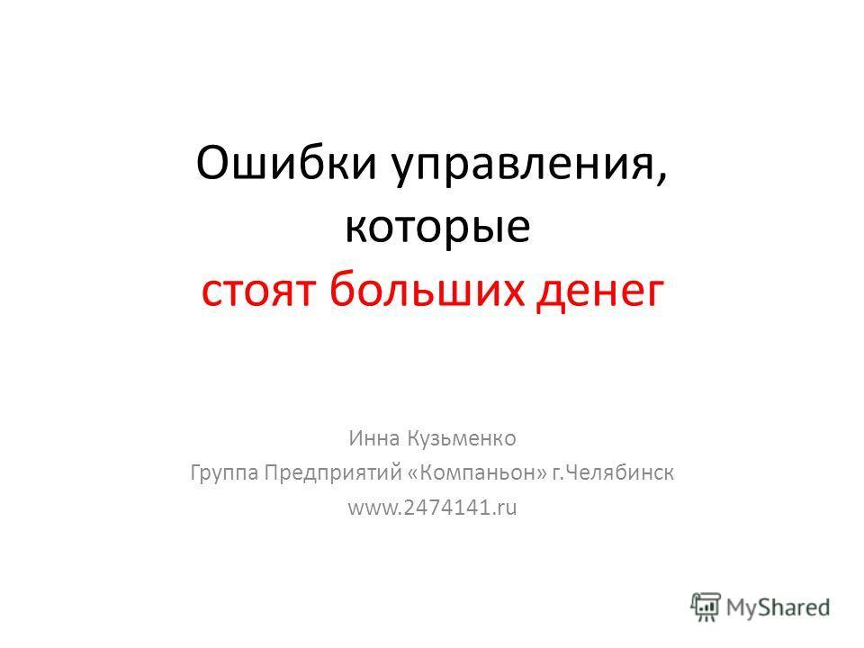 Ошибки управления, которые стоят больших денег Инна Кузьменко Группа Предприятий «Компаньон» г.Челябинск www.2474141.ru