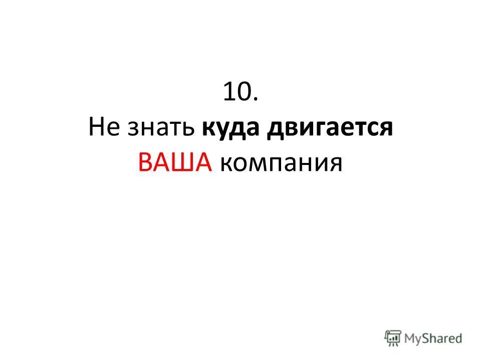 10. Не знать куда двигается ВАША компания