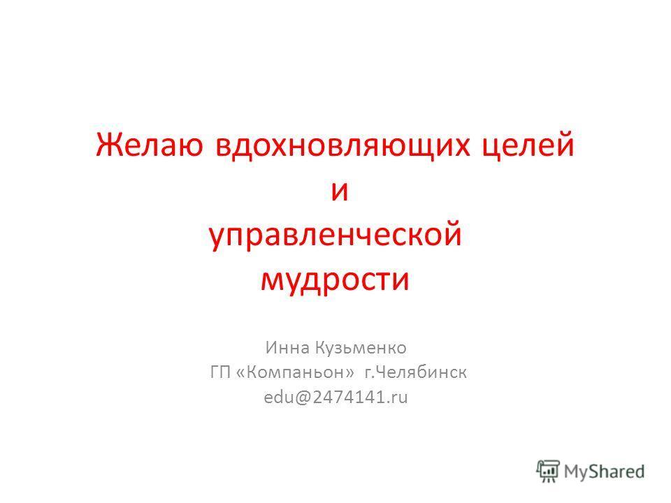 Желаю вдохновляющих целей и управленческой мудрости Инна Кузьменко ГП «Компаньон» г.Челябинск edu@2474141.ru