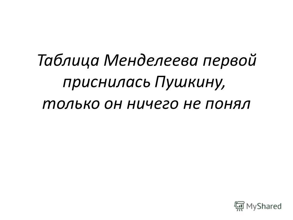 Таблица Менделеева первой приснилась Пушкину, только он ничего не понял
