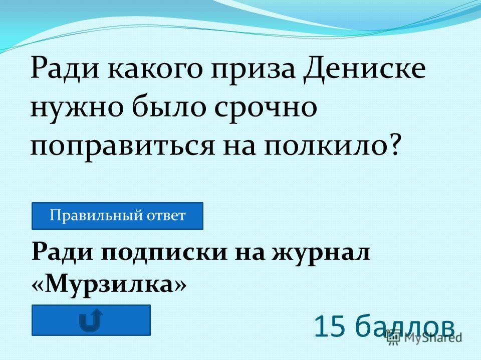 15 баллов Ради подписки на журнал «Мурзилка» Ради какого приза Дениске нужно было срочно поправиться на полкило? Правильный ответ