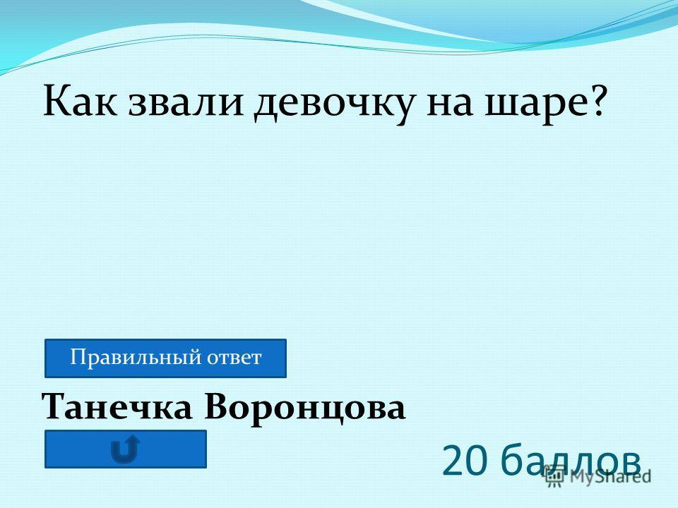 20 баллов Танечка Воронцова Как звали девочку на шаре? Правильный ответ