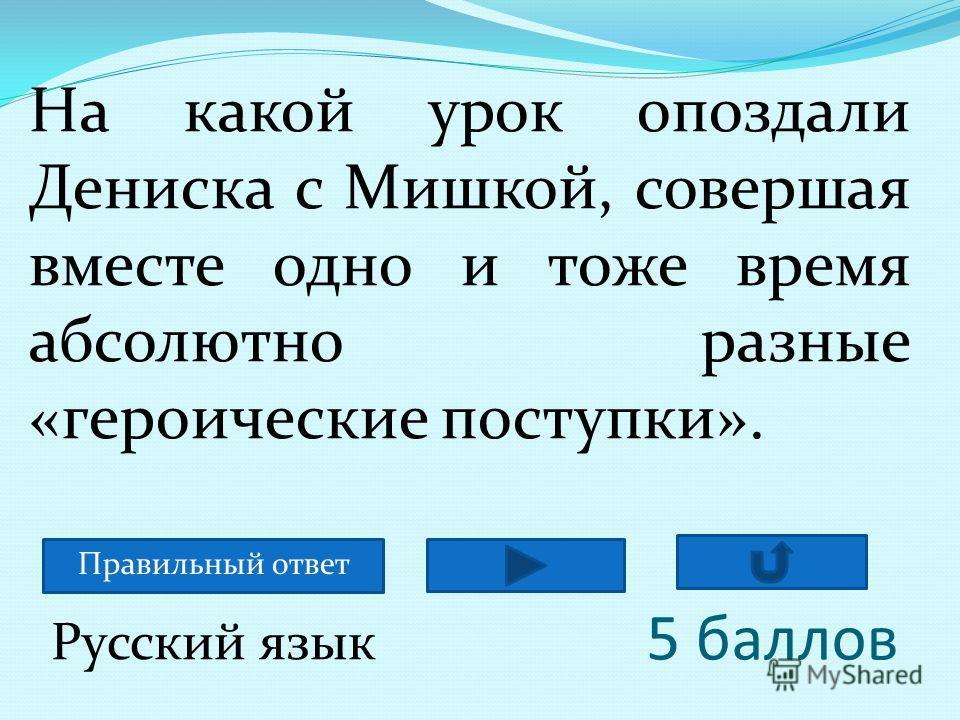 5 баллов На какой урок опоздали Дениска с Мишкой, совершая вместе одно и тоже время абсолютно разные «героические поступки». Русский язык Правильный ответ