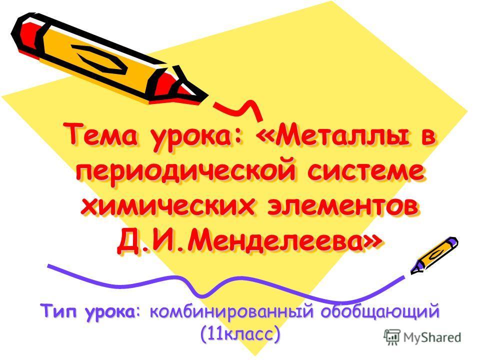 Тема урока: «Металлы в периодической системе химических элементов Д.И.Менделеева» Тип урока: комбинированный обобщающий (11 класс)