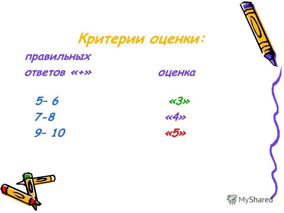 Критерии оценки: правильных ответов «+» оценка 5– 6 «3» 7-8 «4» 9– 10 «5»