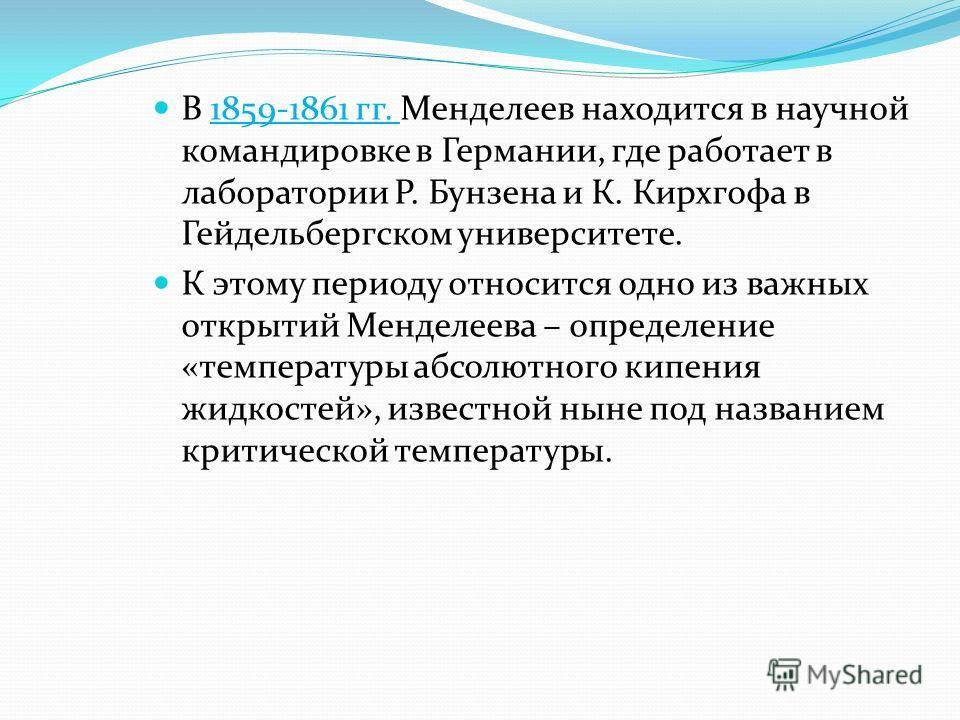 В 1859-1861 гг. Менделеев находится в научной командировке в Германии, где работает в лаборатории Р. Бунзена и К. Кирхгофа в Гейдельбергском университете. К этому периоду относится одно из важных открытий Менделеева – определение «температуры абсолют