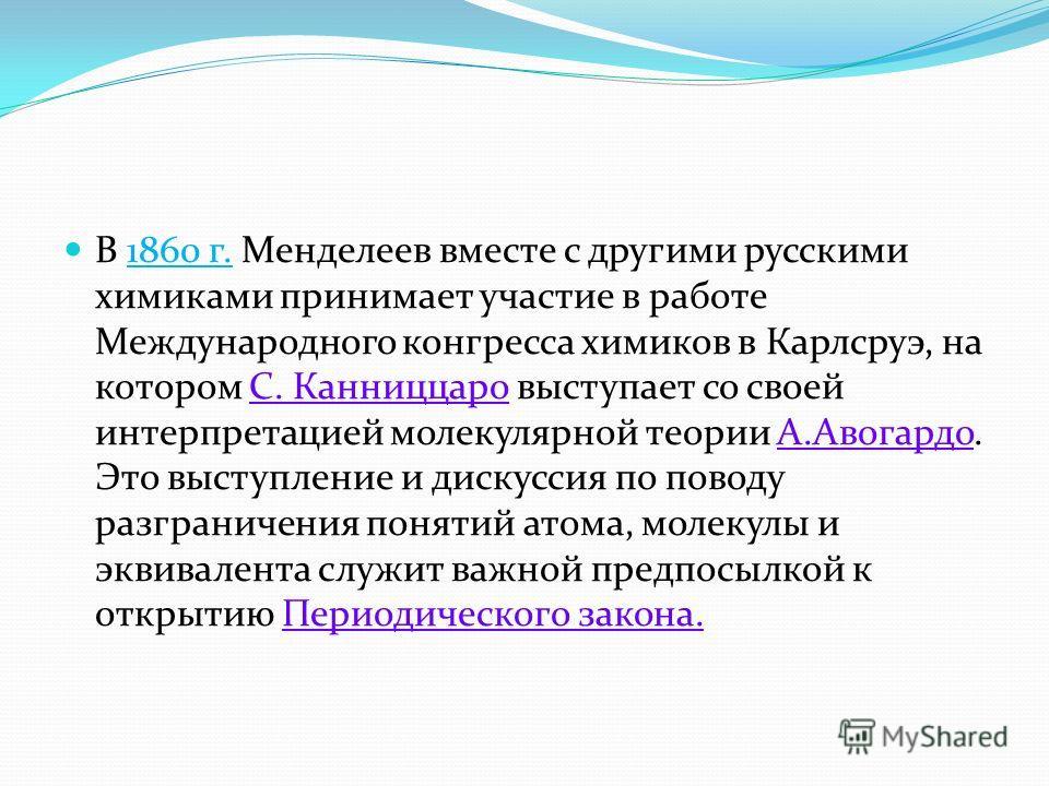 В 1860 г. Менделеев вместе с другими русскими химиками принимает участие в работе Международного конгресса химиков в Карлсруэ, на котором С. Канниццаро выступает со своей интерпретацией молекулярной теории А.Авогардо. Это выступление и дискуссия по п