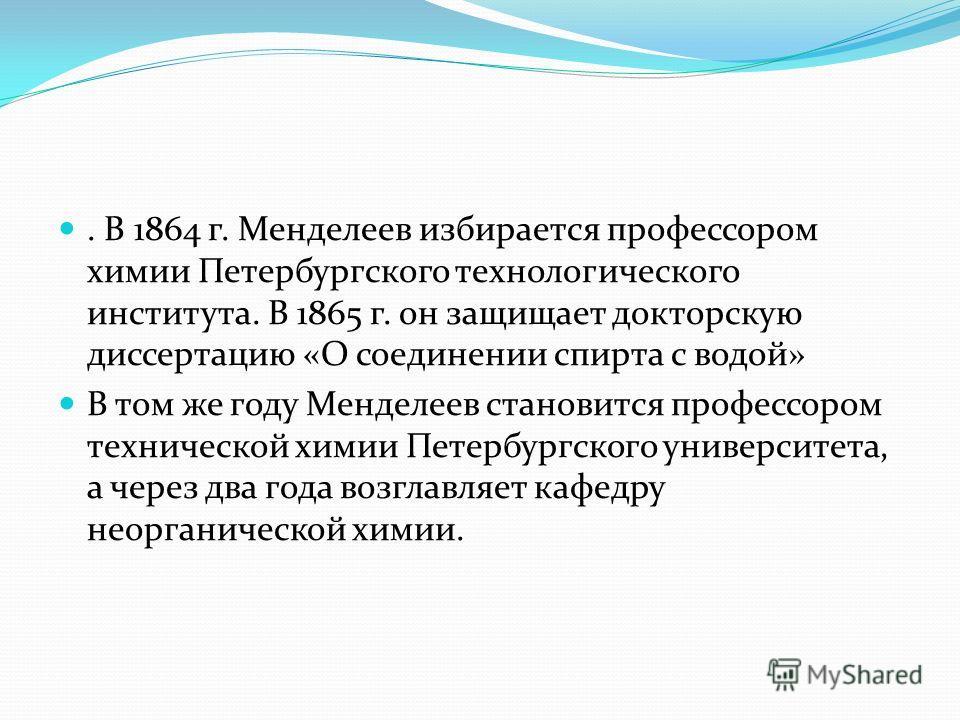 . В 1864 г. Менделеев избирается профессором химии Петербургского технологического института. В 1865 г. он защищает докторскую диссертацию «О соединении спирта с водой» В том же году Менделеев становится профессором технической химии Петербургского у