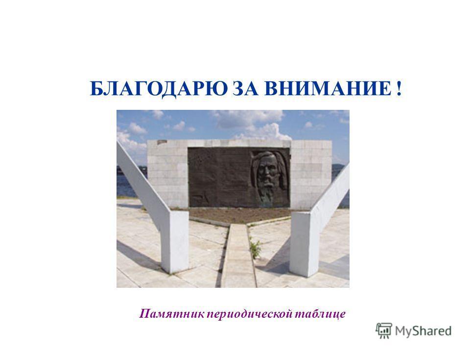 БЛАГОДАРЮ ЗА ВНИМАНИЕ ! Памятник периодической таблице