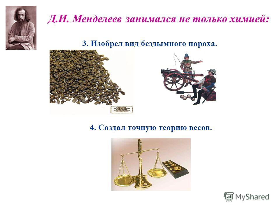 Д.И. Менделеев занимался не только химией: 4. Создал точную теорию весов. 3. Изобрел вид бездымного пороха.