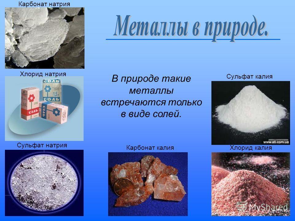 Карбонат натрия Хлорид натрия Сульфат натрия Карбонат калия Хлорид калия Сульфат калия В природе такие металлы встречаются только в виде солей.