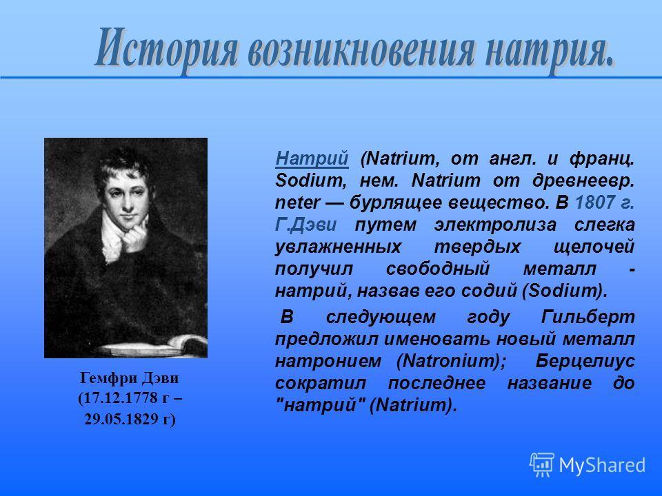 Натрий (Natrium, от англ. и франц. Sodium, нем. Natrium от древнеевр. neter бурлящее вещество. В 1807 г. Г.Дэви путем электролиза слегка увлажненных твердых щелочей получил свободный металл - натрий, назвав его содий (Sodium). В следующем году Гильбе