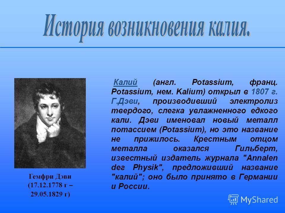 Калий (англ. Potassium, франц. Potassium, нем. Kalium) открыл в 1807 г. Г.Дэви, производивший электролиз твердого, слегка увлажненного едкого кали. Дэви именовал новый металл потассием (Potassium), но это название не прижилось. Крестным отцом металла