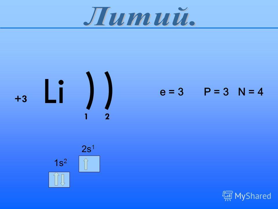 )) Li +3 12 1s21s2 2s12s1 e = 3 P = 3 N = 4