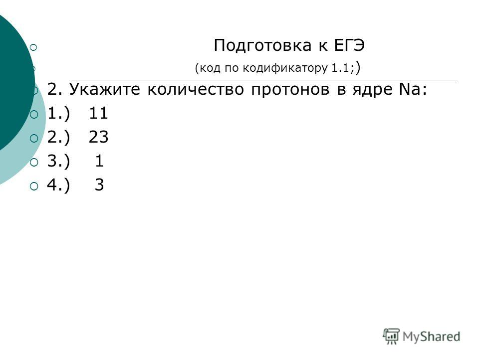Подготовка к ЕГЭ (код по кодификатору 1.1; ) 2. Укажите количество протонов в ядре Na: 1.) 11 2.) 23 3.) 1 4.) 3