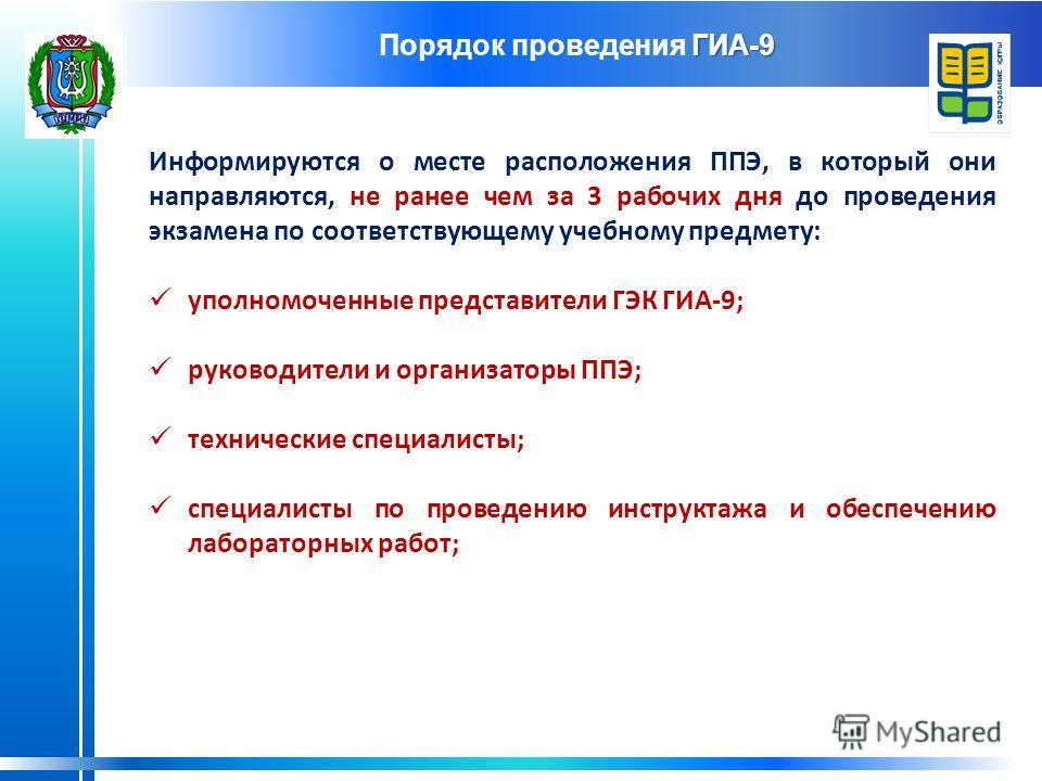 ГИА-9 Порядок проведения ГИА-9 Информируются о месте расположения ППЭ, в который они направляются, не ранее чем за 3 рабочих дня до проведения экзамена по соответствующему учебному предмету: уполномоченные представители ГЭК ГИА-9; руководители и орга