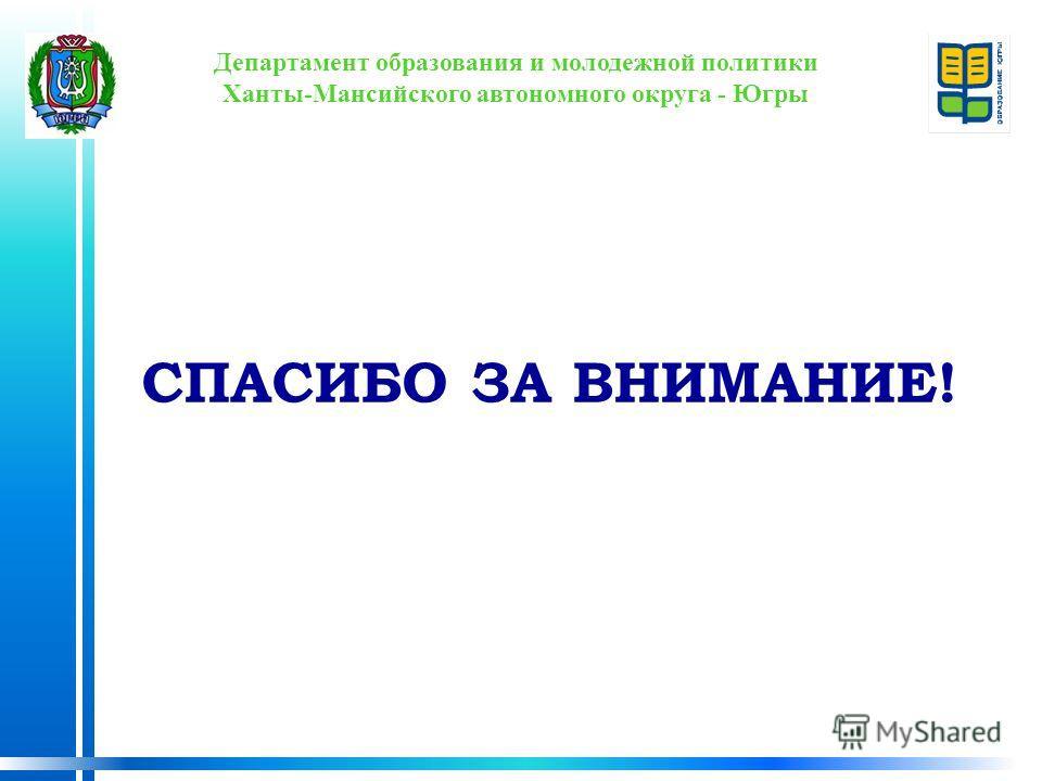 Департамент образования и молодежной политики Ханты-Мансийского автономного округа - Югры СПАСИБО ЗА ВНИМАНИЕ!