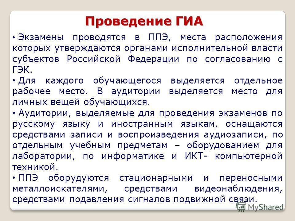 Проведение ГИА Экзамены проводятся в ППЭ, места расположения которых утверждаются органами исполнительной власти субъектов Российской Федерации по согласованию с ГЭК. Для каждого обучающегося выделяется отдельное рабочее место. В аудитории выделяется