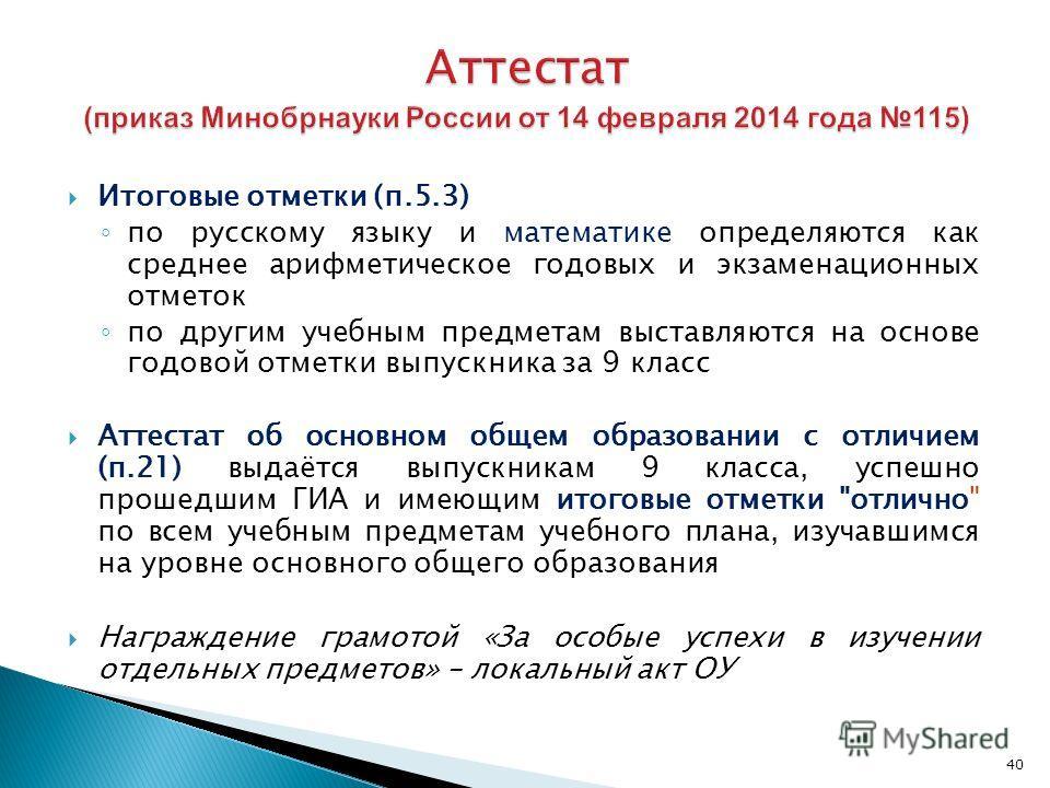 40 Итоговые отметки (п.5.3) по русскому языку и математике определяются как среднее арифметическое годовых и экзаменационных отметок по другим учебным предметам выставляются на основе годовой отметки выпускника за 9 класс Аттестат об основном общем о