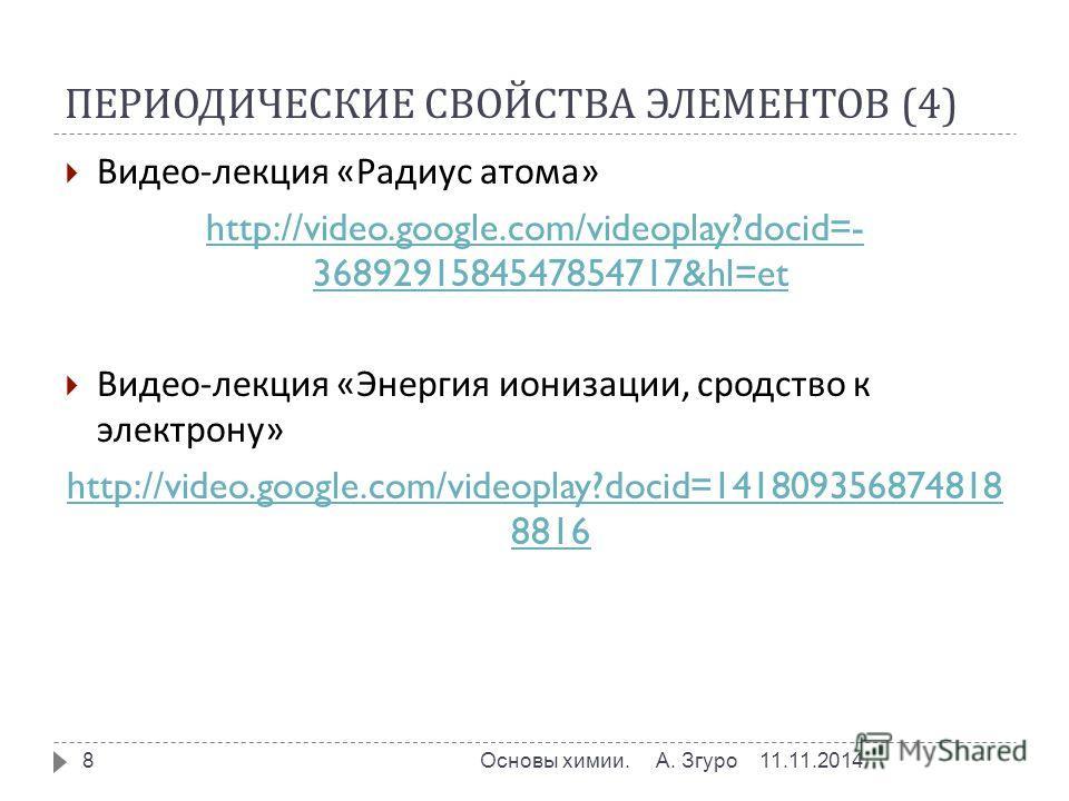 ПЕРИОДИЧЕСКИЕ СВОЙСТВА ЭЛЕМЕНТОВ (4) 11.11.2014Основы химии. А. Згуро 8 Видео - лекция « Радиус атома » http://video.google.com/videoplay?docid=- 3689291584547854717&hl=et Видео - лекция « Энергия ионизации, сродство к электрону » http://video.google