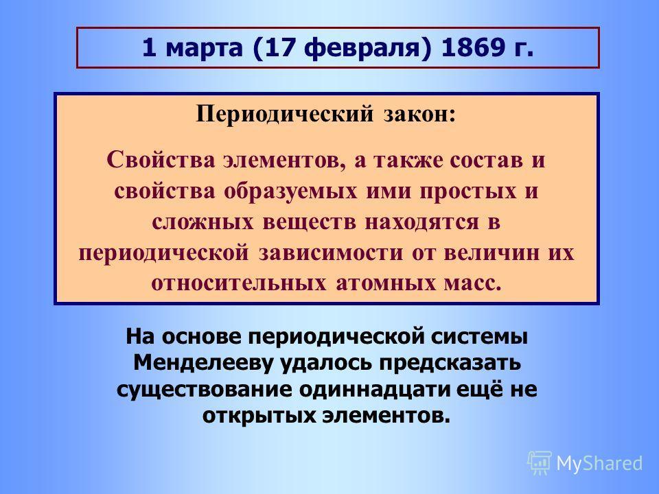 1 марта (17 февраля) 1869 г. Периодический закон: Свойства элементов, а также состав и свойства образуемых ими простых и сложных веществ находятся в периодической зависимости от величин их относительных атомных масс. На основе периодической системы М