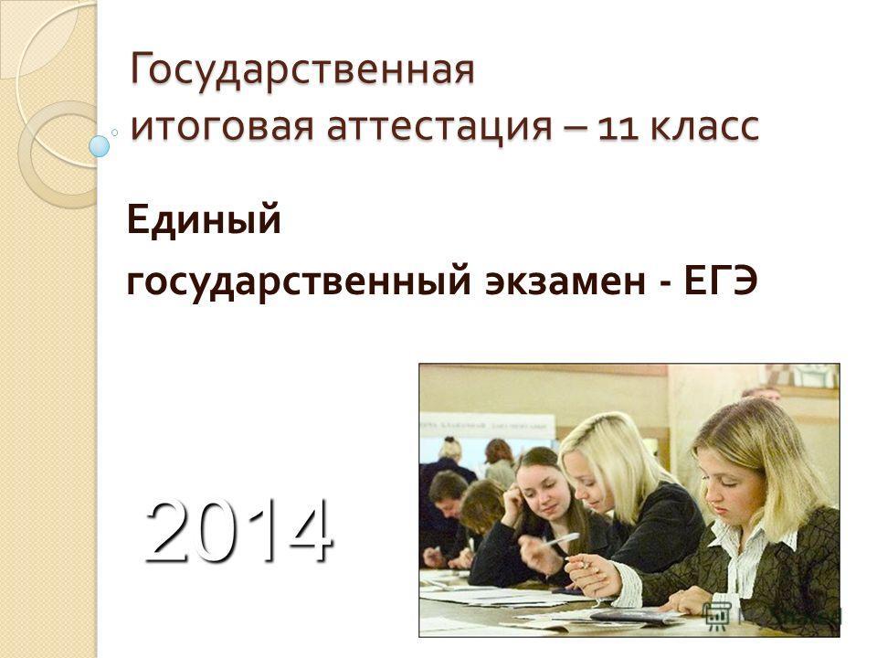 Государственная итоговая аттестация – 11 класс Единый государственный экзамен - ЕГЭ