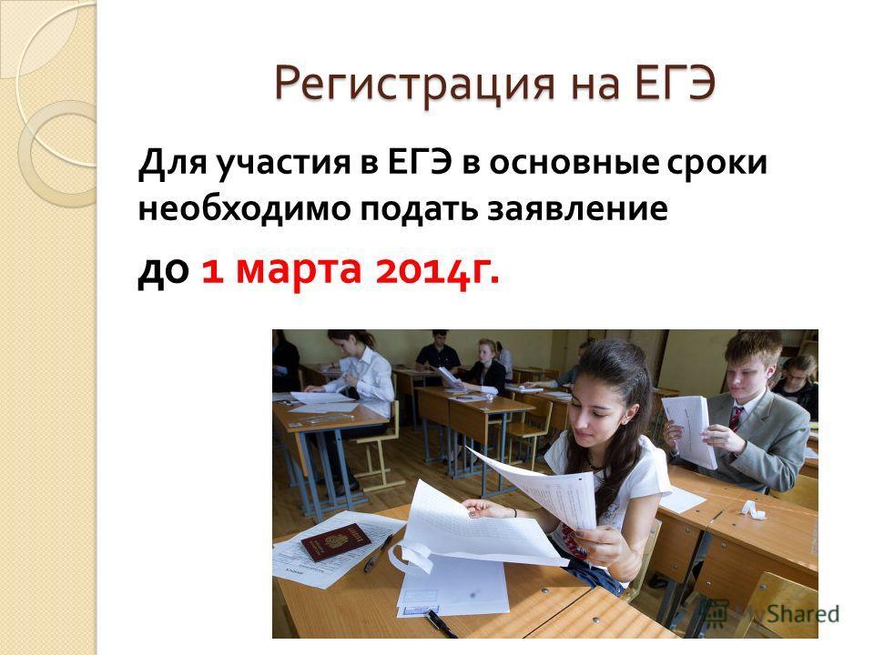 Регистрация на ЕГЭ Для участия в ЕГЭ в основные сроки необходимо подать заявление до 1 марта 2014 г.