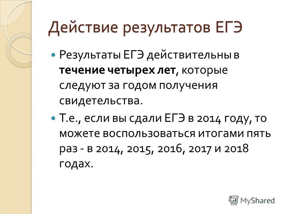 Действие результатов ЕГЭ Результаты ЕГЭ действительны в течение четырех лет, которые следуют за годом получения свидетельства. Т. е., если вы сдали ЕГЭ в 2014 году, то можете воспользоваться итогами пять раз - в 2014, 2015, 2016, 2017 и 2018 годах.