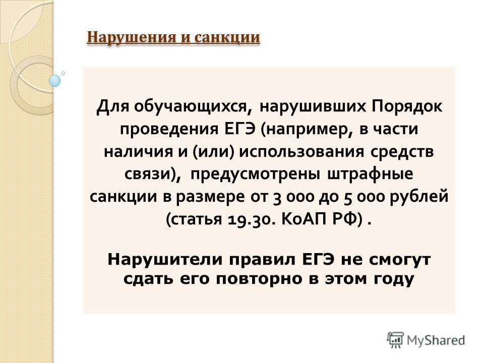 Нарушения и санкции Для обучающихся, нарушивших Порядок проведения ЕГЭ ( например, в части наличия и ( или ) использования средств связи ), предусмотрены штрафные санкции в размере от 3 000 до 5 000 рублей ( статья 19.30. КоАП РФ ). Нарушители правил