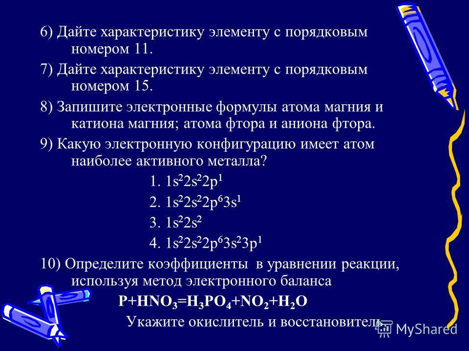 6) Дайте характеристику элементу с порядковым номером 11. 7) Дайте характеристику элементу с порядковым номером 15. 8) Запишите электронные формулы атома магния и катиона магния; атома фтора и аниона фтора. 9) Какую электронную конфигурацию имеет ато