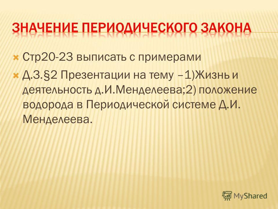 Стр 20-23 выписать с примерами Д.З.§2 Презентации на тему –1)Жизнь и деятельность д.И.Менделеева;2) положение водорода в Периодической системе Д.И. Менделеева.