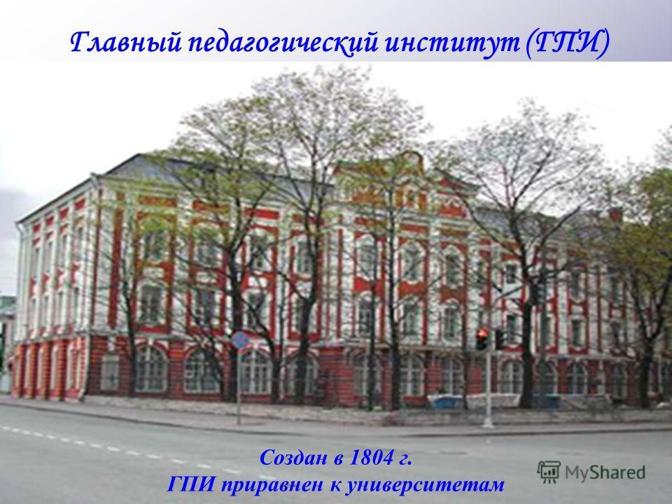 Создан в 1804 г. ГПИ приравнен к университетам Главный педагогический институт (ГПИ)