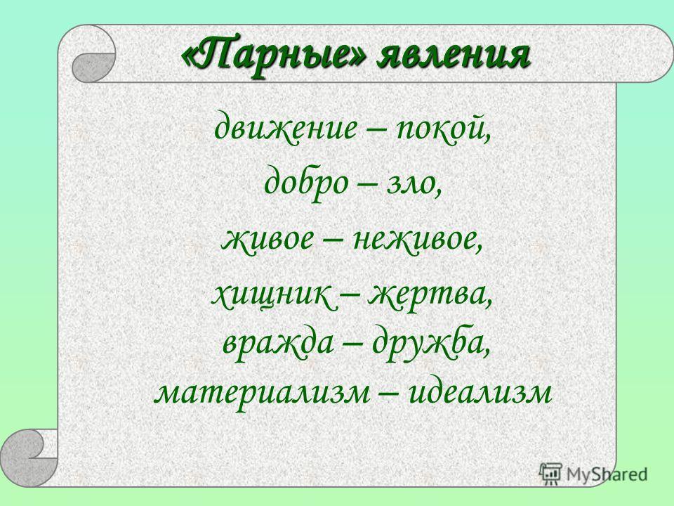 движение – покой, добро – зло, живое – неживое, хищник – жертва, вражда – дружба, материализм – идеализм «Парные» явления
