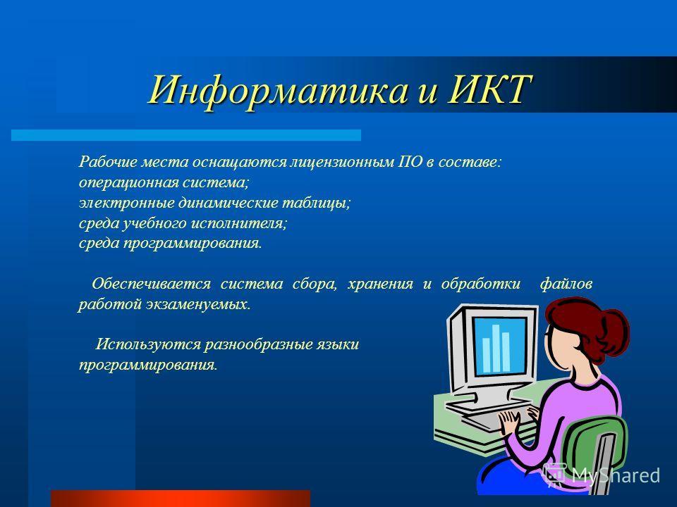 Информатика и ИКТ Рабочие места оснащаются лицензионным ПО в составе: операционная система; электронные динамические таблицы; среда учебного исполнителя; среда программирования. Обеспечивается система сбора, хранения и обработки файлов работой экзаме