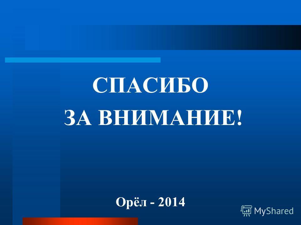 СПАСИБО ЗА ВНИМАНИЕ! Орёл - 2014
