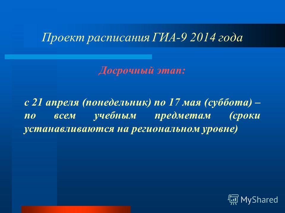 Проект расписания ГИА-9 2014 года Досрочный этап: с 21 апреля (понедельник) по 17 мая (суббота) – по всем учебным предметам (сроки устанавливаются на региональном уровне)