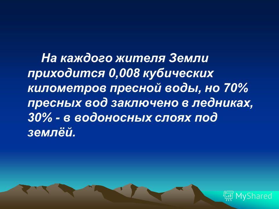 На каждого жителя Земли приходится 0,008 кубических километров пресной воды, но 70% пресных вод заключено в ледниках, 30% - в водоносных слоях под землёй.