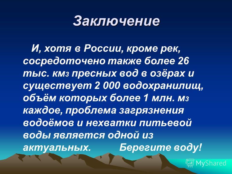 Заключение И, хотя в России, кроме рек, сосредоточено также более 26 тыс. км 3 пресных вод в озёрах и существует 2 000 водохранилищ, объём которых более 1 млн. м 3 каждое, проблема загрязнения водоёмов и нехватки питьевой воды является одной из актуа