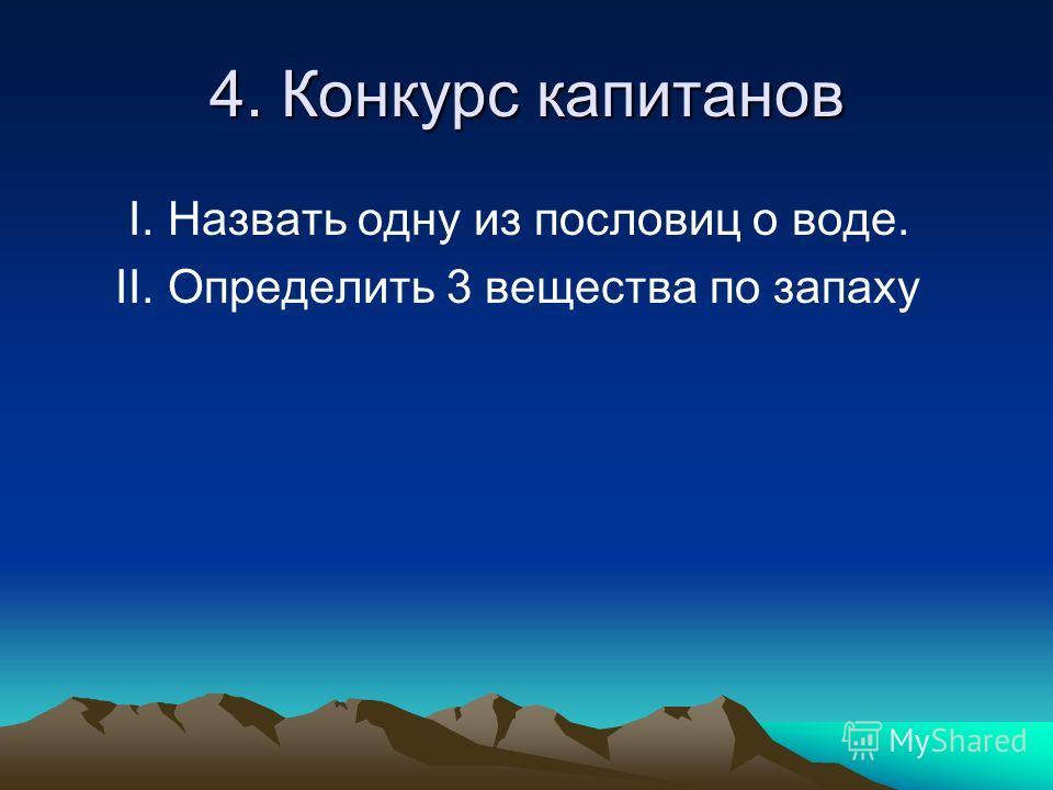4. Конкурс капитанов I. Назвать одну из пословиц о воде. II. Определить 3 вещества по запаху