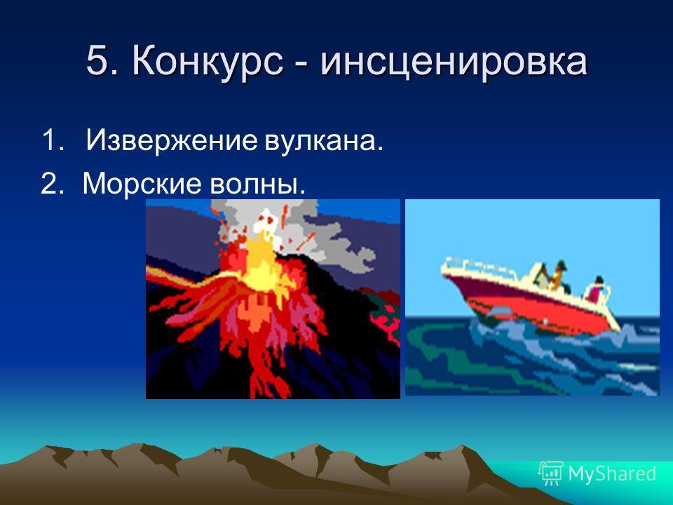 5. Конкурс - инсценировка 1. Извержение вулкана. 2. Морские волны.
