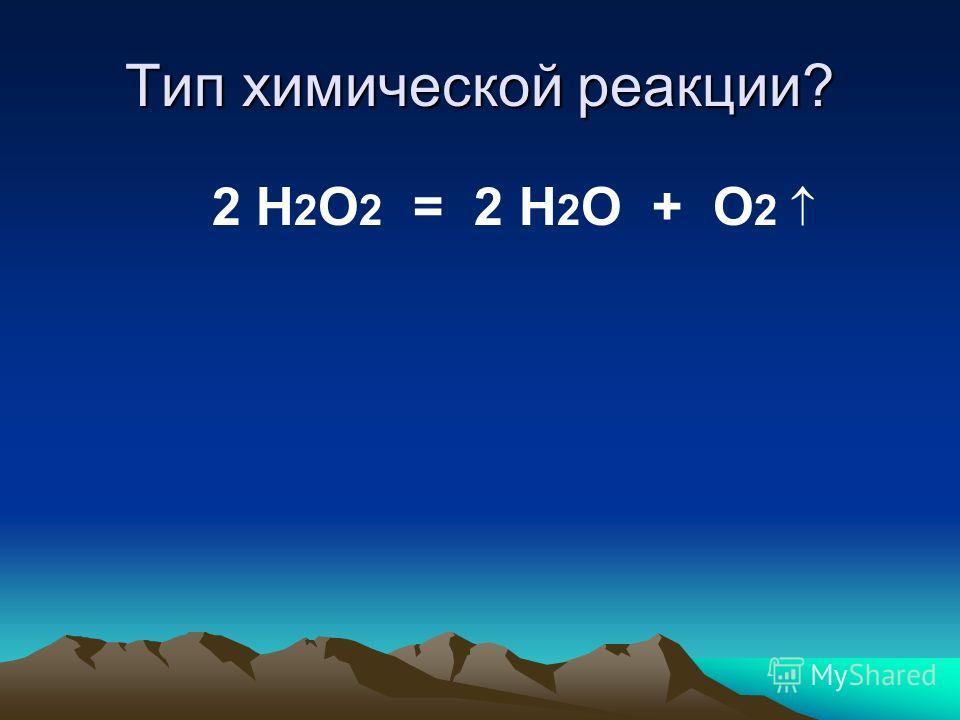 Тип химической реакции? 2 H 2 O 2 = 2 Н 2 O + О 2