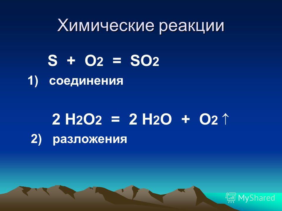 Химические реакции S + O 2 = SO 2 1) соединения 2 H 2 O 2 = 2 Н 2 O + О 2 2) разложения