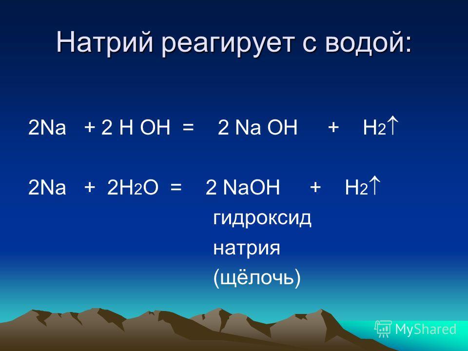 Натрий реагирует с водой: 2Na + 2 H OH = 2 Na OH + H 2 2Na + 2H 2 O = 2 NaOH + H 2 гидроксид натрия (щёлочь)