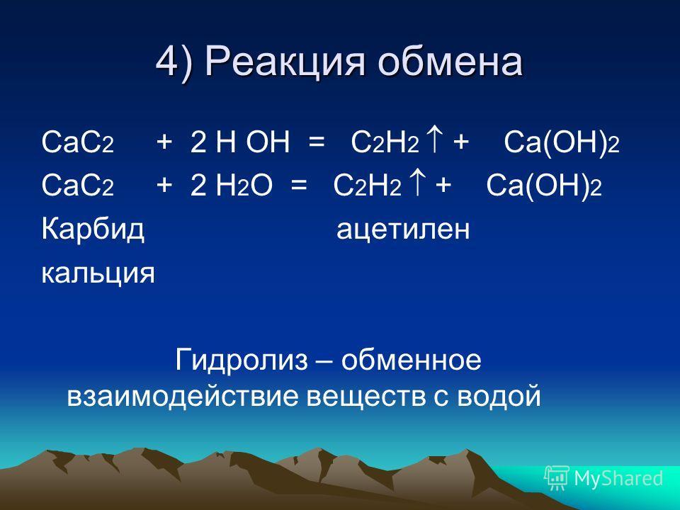 4) Реакция обмена СаС 2 + 2 Н ОН = С 2 Н 2 + Са(ОН) 2 СаС 2 + 2 Н 2 О = С 2 Н 2 + Са(ОН) 2 Карбид ацетилен кальция Гидролиз – обменное взаимодействие веществ с водой