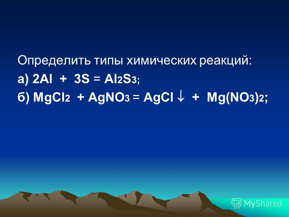 Определить типы химических реакций: а) 2Al + 3S = Al 2 S 3; б) MgCl 2 + AgNO 3 = AgCl + Mg(NO 3 ) 2 ;